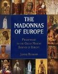 Madonnas of Europe Pilgrimages to the Great Marian Shines