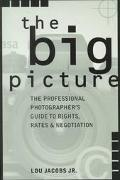 Big Picture The Professional Photographer's Guide to Rights, Rates & Negotiation