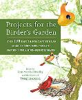 Projects for the Birder's Garden Over 100 Easy Things That You Can Make to Turn Your Yard an...