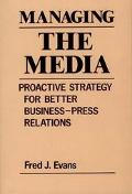 Managing the Media Proactive Strategy for Better Business-Press Relations