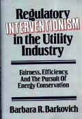 Regulatory Interventionism in the Utility Industry Fairness, Efficiency, and the Pursuit of ...