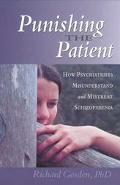 Punishing the Patient How Psychiatrists Misunderstand and Mistreat Schizophrenia