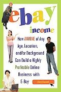 eBay Income How Anyone of Any Age, Location, And/or Background Can Build a Highly Profitable...