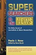 Super Searchers in the News The Online Secrets of Journalists and News Researchers