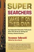 Super Searchers Make It on Their Own Top Independent Information Professionals Share Their S...