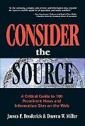 Consider the Source A Critical Guide to the 100 Most Prominent News and Information Sites on...
