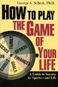 How to Play the Game of Your Life A Guide to Success in Sports-And Life