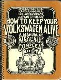 How to Keep Your Volkswagen Alive: A Manual of Step-by-Step Procedures for the Compleat Idio...