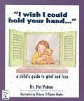 I Wish I Could Hold Your Hand-- A Child's Guide to Grief and Loss