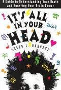 It's All in Your Head A Guide to Understanding Your Brain and Boosting Your Brain Power