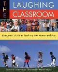 Laughing Classroom Everyone's Guide to Teaching With Humor and Play