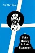 Faith Healing in Late Byzantium The Posthumous Miracles of the Patriarch Athanasios I of Con...