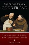 Art of Being a Good Friend: How to Bring out the Best in Your Friends and in Yourself - Hugh...