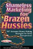 Shameless Marketing for Brazen Hussies: 307 Awesome Money-Making Strategies for Savvy Entrep...