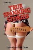 TRUE SPANKING STORIES, VOLUME IV: True accounts of erotic spanking, bdsm spanking, punishmen...