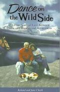 Dance on the Wild Side A True Story of Love Between Man and Woman and Wilderness