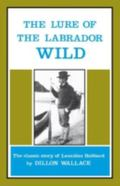Lure of the Labrador Wild: The Classic Story of Leonidas Hubbard