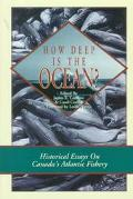 How Deep Is the Ocean? Historical Essays on Canada's Atlantic Fishery