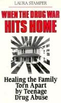 When the Drug War Hits Home: Healing the Family Torn Apart by Teenage Drug Abuse