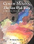 Color Mixing the Van Wyk Way A Manual for Oil Painters