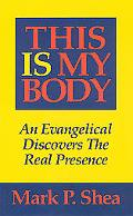 This Is My Body An Evangelical Discovers the Real Presence