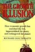 Growth Illusion: How Economic Growth Has Enriched the Few, Impoverished the Many, and Endang...