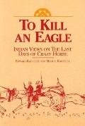 To Kill an Eagle Indian Views on the Last Days of Crazy Horse