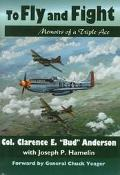 To Fly and Fight: Memoirs of a Triple Ace - Clarence E. Bud Anderson - Hardcover