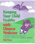 Keeping Your Child Healthy With Chinese Medicine A Parent's Guide to the Care & Prevention o...