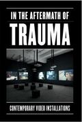 In the Aftermath of Trauma : Contemporary Video Installation