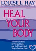 Heal Your Body The Mental Causes for Physical Illness and the Metaphysical Way to Overcome T...
