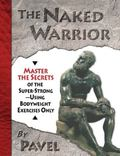 Naked Warrior Master the Secrets of the Super-Strong--Using Bodyweight Exercises Only