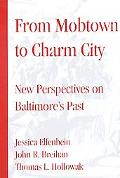 From Mobtown to Charm City New Perspectives on Baltimore's Past