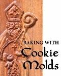 Baking with Cookie Molds : Secrets and Recipes for Making Amazing Handcrafted Cookies for Yo...