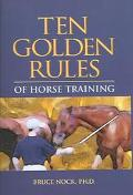Ten Golden Rules Of Horse Training Universal Laws for all Training Levels and Riding Styles