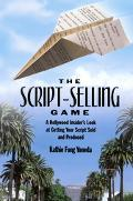 Script-Selling Game A Hollywood Insider's Look at Getting Your Script Sold and Produced