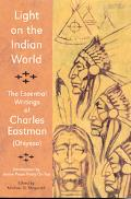 Light on the Indian World The Essential Writings of Charles Eastman (Ohiyesa)