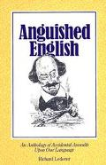 Anguished English An Anthology of Accidental Assaults upon Our Language