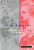 Wicked Queen The Origins of the Myth of Marie-Antoinette