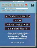 Trainer's Guide to the World Wide Web and Intranets: Using on-Line Technology to Create Powe...
