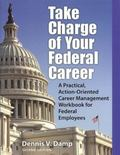 Take Charge of Your Federal Career : A Practical, Action-Oriented Career Management Workbook...