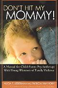 Don't Hit My Mommy A Manual For Child-parent Psychotherapy With Young Witnesses Of Family Vi...