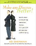 Make Any Divorce Better! Specific Steps to Make Things Smoother, Faster, Less Painful, and S...