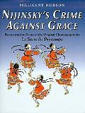 Nijinsky's Crime Against Grace Reconstruction Score of the Original Choreography for Le Sacr...