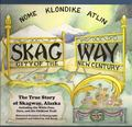 Skagway : The True Story of Skagway, Alaska Including the White Pass, Dyea and the Chilkoot ...