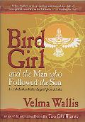 Bird Girl and the Man Who Followed the Sun An Athabaskan Indian Legend from Alaska