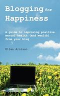 Blogging for Happiness : A Guide to Improving Positive Mental Health (and Wealth) from Your ...