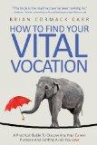 How To Find Your Vital Vocation: A Practical Guide To Discovering Your Career Purpose And Ge...
