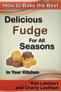 How to Bake the Best Delicious Fudge For All Seasons - In Your Kitchen (Volume 4)
