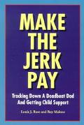 Make the Jerk Pay Tracking Down a Deadbeat Dad and Getting Child Support